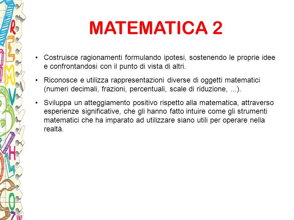 MATEMATICA 2 Costruisce ragionamenti formulando ipotesi, sostenendo le proprie idee e confrontandosi con il punto di vista di altri. Riconosce e utili