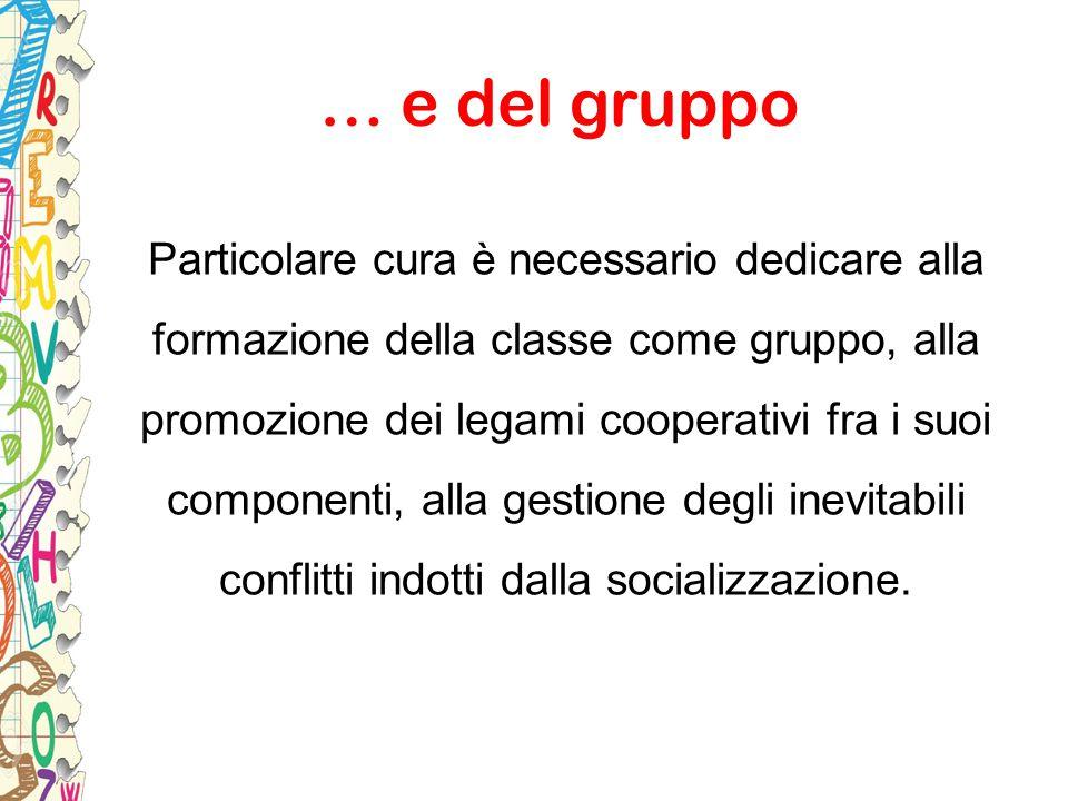 … e del gruppo Particolare cura è necessario dedicare alla formazione della classe come gruppo, alla promozione dei legami cooperativi fra i suoi comp