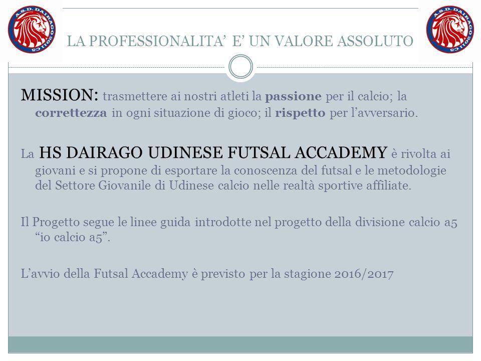 LA PROFESSIONALITA' E' UN VALORE ASSOLUTO MISSION : trasmettere ai nostri atleti la passione per il calcio; la correttezza in ogni situazione di gioco