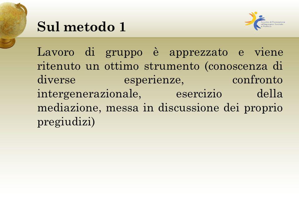 Sul metodo 1 Lavoro di gruppo è apprezzato e viene ritenuto un ottimo strumento (conoscenza di diverse esperienze, confronto intergenerazionale, esercizio della mediazione, messa in discussione dei proprio pregiudizi)