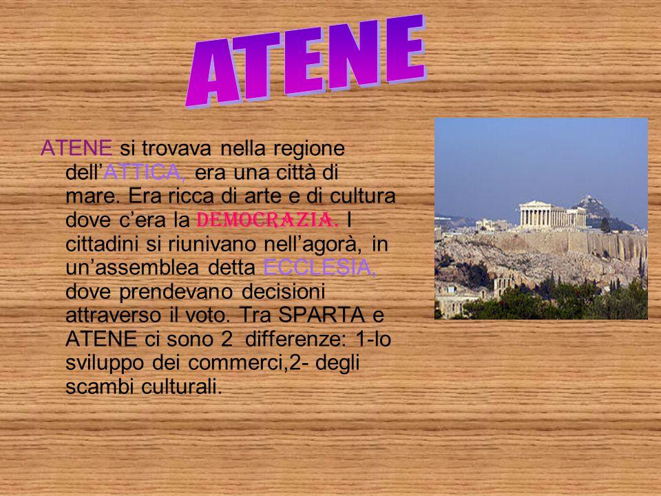 ATENE si trovava nella regione dell'ATTICA, era una città di mare. Era ricca di arte e di cultura dove c'era la democrazia. I cittadini si riunivano n