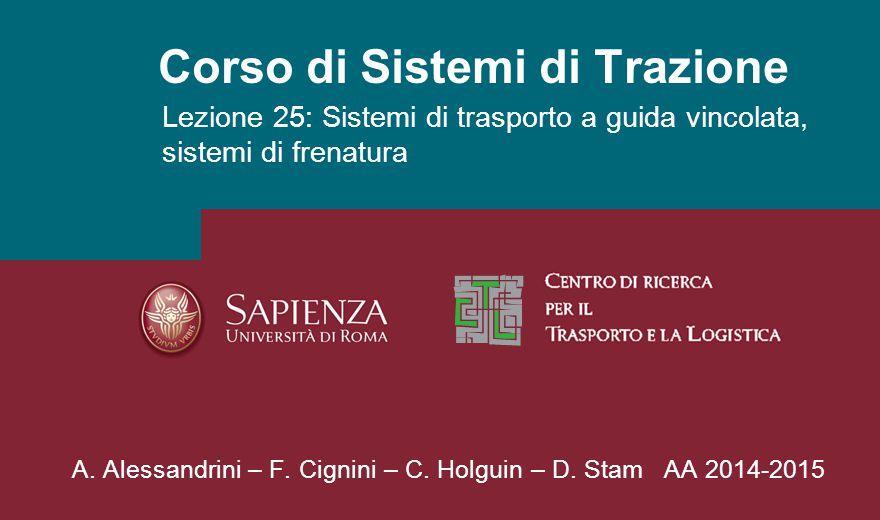 Corso di Sistemi di Trazione Lezione 25: Sistemi di trasporto a guida vincolata, sistemi di frenatura A. Alessandrini – F. Cignini – C. Holguin – D. S