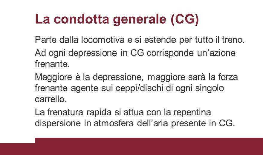 La condotta generale (CG) Parte dalla locomotiva e si estende per tutto il treno. Ad ogni depressione in CG corrisponde un'azione frenante. Maggiore è