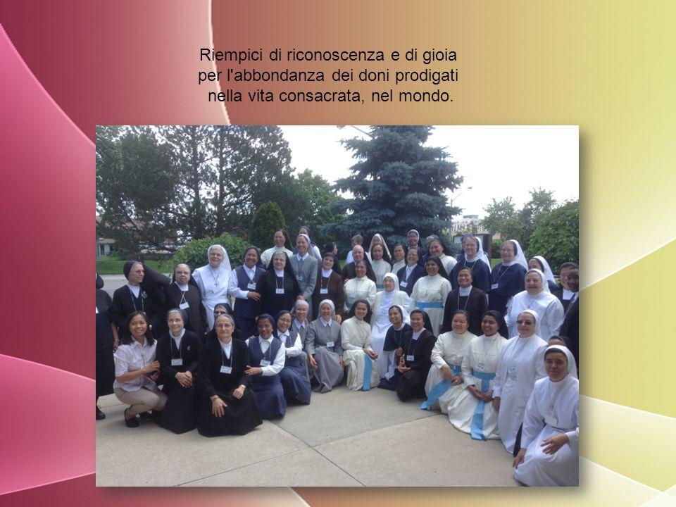 Riempici di riconoscenza e di gioia per l abbondanza dei doni prodigati nella vita consacrata, nel mondo.