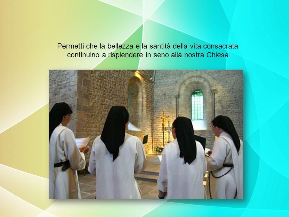 Permetti che la bellezza e la santità della vita consacrata continuino a risplendere in seno alla nostra Chiesa.