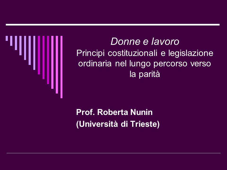 Donne e lavoro Principi costituzionali e legislazione ordinaria nel lungo percorso verso la parità Prof. Roberta Nunin (Università di Trieste)