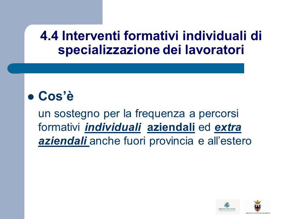 4.4 Interventi formativi individuali di specializzazione dei lavoratori Cos'è un sostegno per la frequenza a percorsi formativi individuali aziendali ed extra aziendali anche fuori provincia e all'estero