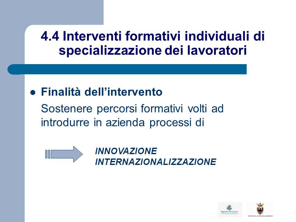 4.4 Interventi formativi individuali di specializzazione dei lavoratori Finalità dell'intervento Sostenere percorsi formativi volti ad introdurre in azienda processi di INNOVAZIONE INTERNAZIONALIZZAZIONE