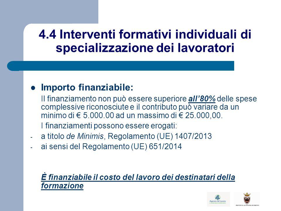 4.4 Interventi formativi individuali di specializzazione dei lavoratori Importo finanziabile: Il finanziamento non può essere superiore all'80% delle spese complessive riconosciute e il contributo può variare da un minimo di € 5.000.00 ad un massimo di € 25.000,00.