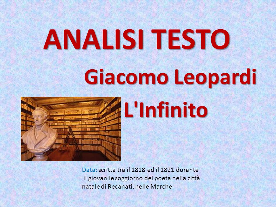ANALISI TESTO Giacomo Leopardi Giacomo Leopardi L'Infinito L'Infinito Data: scritta tra il 1818 ed il 1821 durante il giovanile soggiorno del poeta ne
