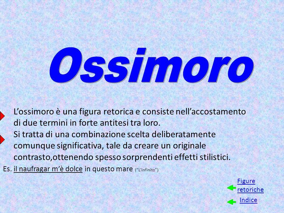 L'ossimoro è una figura retorica e consiste nell'accostamento di due termini in forte antitesi tra loro. Si tratta di una combinazione scelta delibera