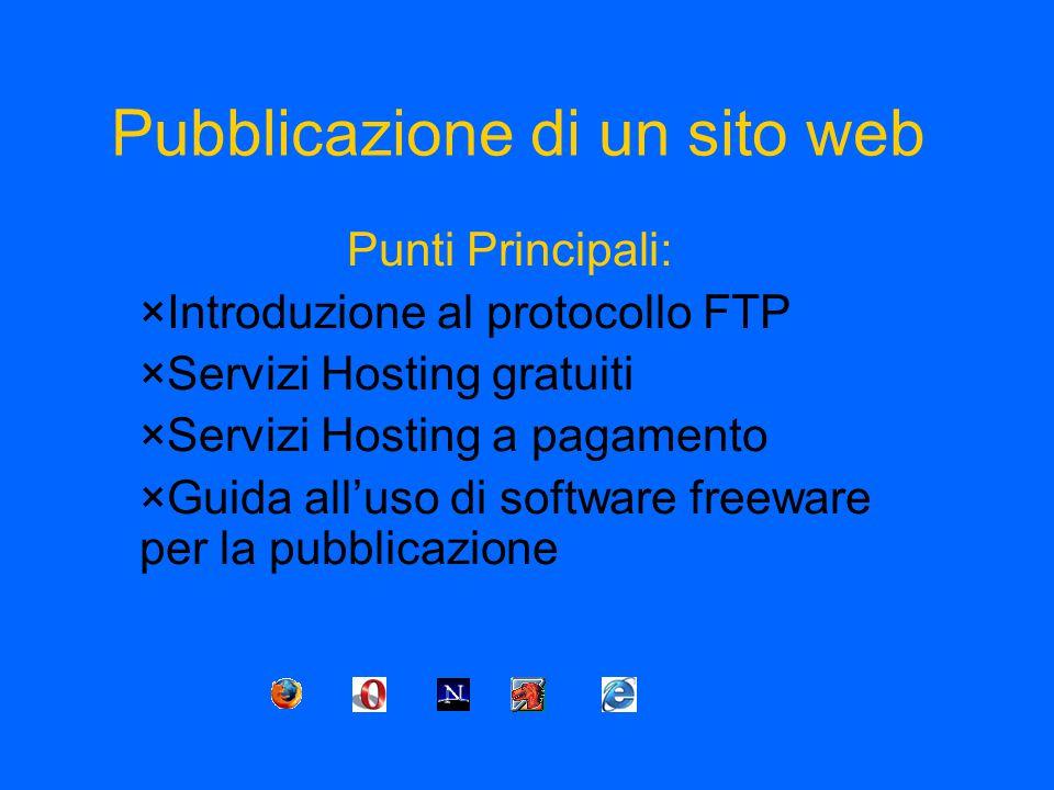 Pubblicazione di un sito web Punti Principali: ×Introduzione al protocollo FTP ×Servizi Hosting gratuiti ×Servizi Hosting a pagamento ×Guida all'uso di software freeware per la pubblicazione