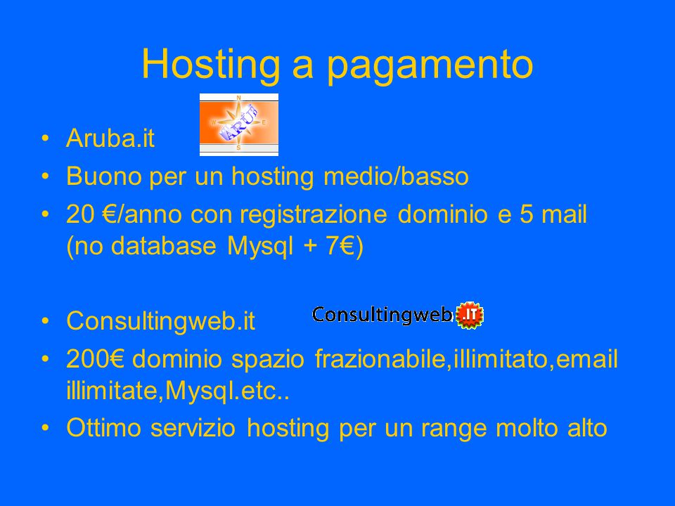 Hosting a pagamento Aruba.it Buono per un hosting medio/basso 20 €/anno con registrazione dominio e 5 mail (no database Mysql + 7€) Consultingweb.it 200€ dominio spazio frazionabile,illimitato,email illimitate,Mysql.etc..