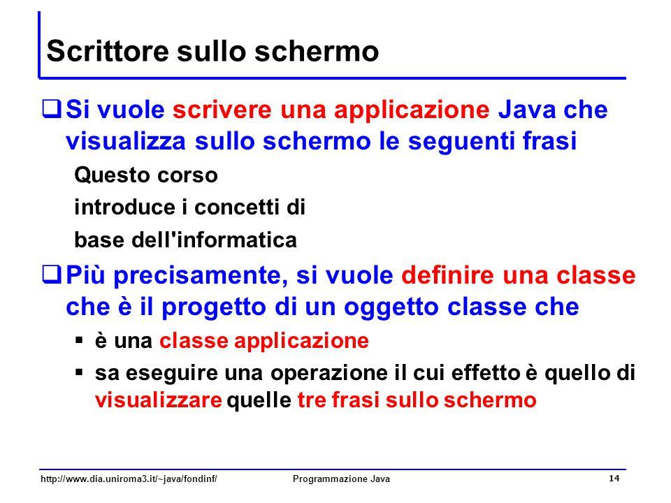 http://www.dia.uniroma3.it/~java/fondinf/Programmazione Java 14 Scrittore sullo schermo  Si vuole scrivere una applicazione Java che visualizza sullo