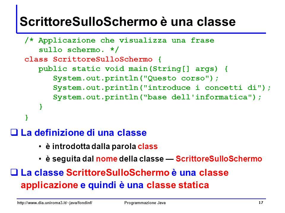 http://www.dia.uniroma3.it/~java/fondinf/Programmazione Java 17 ScrittoreSulloSchermo è una classe /* Applicazione che visualizza una frase sullo sche