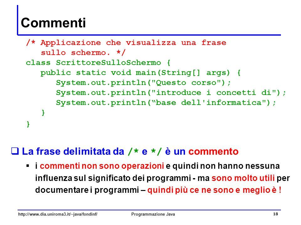 http://www.dia.uniroma3.it/~java/fondinf/Programmazione Java 18 Commenti /* Applicazione che visualizza una frase sullo schermo. */ class ScrittoreSul