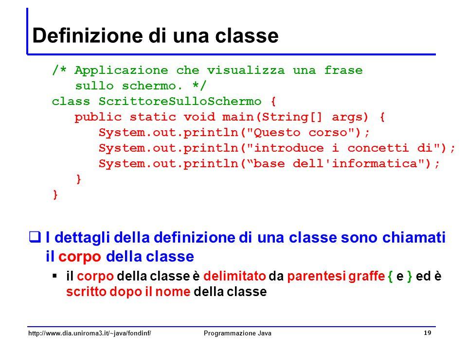 http://www.dia.uniroma3.it/~java/fondinf/Programmazione Java 19 Definizione di una classe /* Applicazione che visualizza una frase sullo schermo. */ c