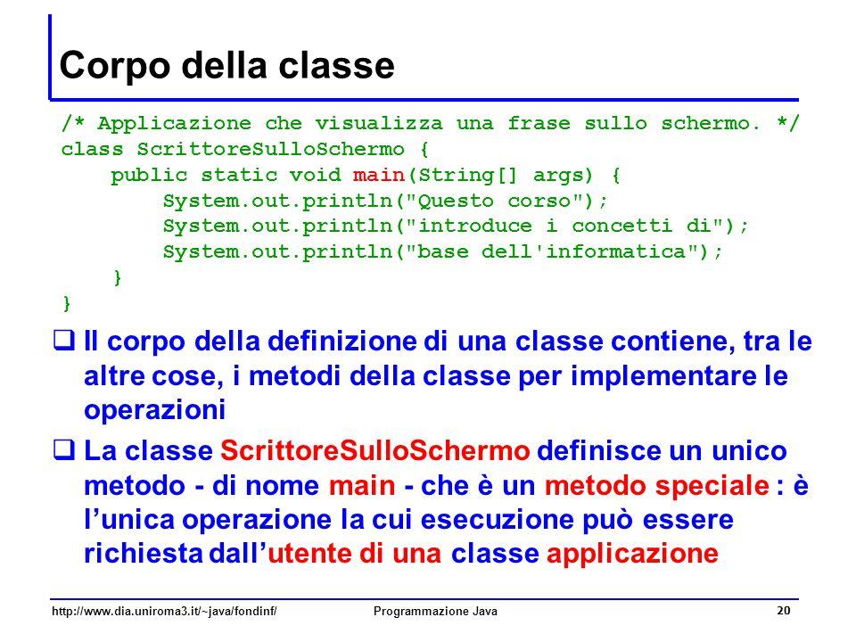 http://www.dia.uniroma3.it/~java/fondinf/Programmazione Java 20 Corpo della classe  Il corpo della definizione di una classe contiene, tra le altre cose, i metodi della classe per implementare le operazioni  La classe ScrittoreSulloSchermo definisce un unico metodo - di nome main - che è un metodo speciale : è l'unica operazione la cui esecuzione può essere richiesta dall'utente di una classe applicazione /* Applicazione che visualizza una frase sullo schermo.