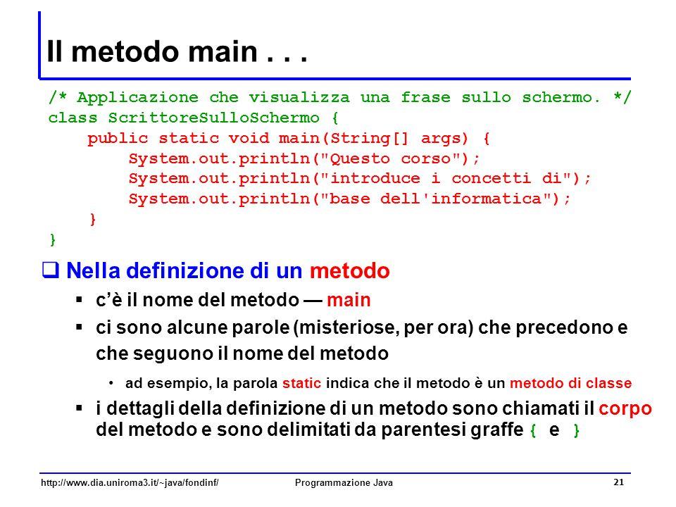 http://www.dia.uniroma3.it/~java/fondinf/Programmazione Java 21 Il metodo main...  Nella definizione di un metodo  c'è il nome del metodo — main  c