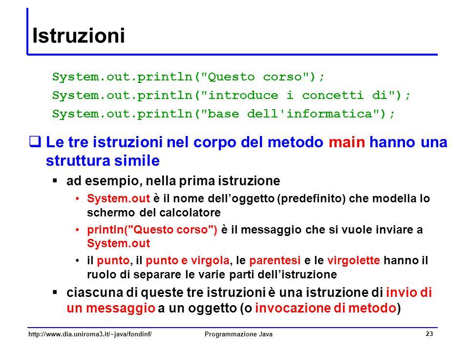 http://www.dia.uniroma3.it/~java/fondinf/Programmazione Java 23 Istruzioni System.out.println( Questo corso ); System.out.println( introduce i concetti di ); System.out.println( base dell informatica );  Le tre istruzioni nel corpo del metodo main hanno una struttura simile  ad esempio, nella prima istruzione System.out è il nome dell'oggetto (predefinito) che modella lo schermo del calcolatore println( Questo corso ) è il messaggio che si vuole inviare a System.out il punto, il punto e virgola, le parentesi e le virgolette hanno il ruolo di separare le varie parti dell'istruzione  ciascuna di queste tre istruzioni è una istruzione di invio di un messaggio a un oggetto (o invocazione di metodo)