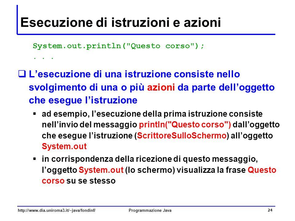 http://www.dia.uniroma3.it/~java/fondinf/Programmazione Java 24 Esecuzione di istruzioni e azioni System.out.println( Questo corso );...