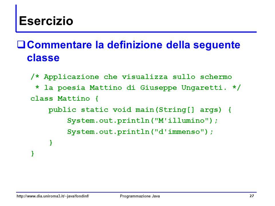 http://www.dia.uniroma3.it/~java/fondinf/Programmazione Java 27 Esercizio  Commentare la definizione della seguente classe /* Applicazione che visualizza sullo schermo * la poesia Mattino di Giuseppe Ungaretti.