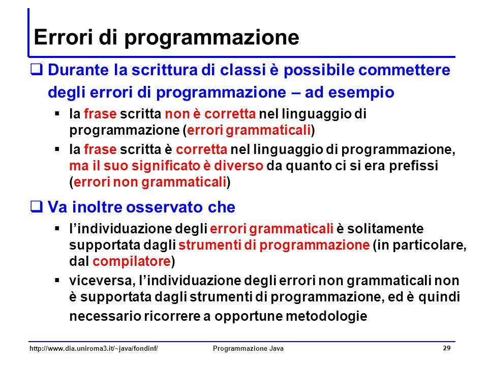 http://www.dia.uniroma3.it/~java/fondinf/Programmazione Java 29 Errori di programmazione  Durante la scrittura di classi è possibile commettere degli errori di programmazione – ad esempio  la frase scritta non è corretta nel linguaggio di programmazione (errori grammaticali)  la frase scritta è corretta nel linguaggio di programmazione, ma il suo significato è diverso da quanto ci si era prefissi (errori non grammaticali)  Va inoltre osservato che  l'individuazione degli errori grammaticali è solitamente supportata dagli strumenti di programmazione (in particolare, dal compilatore)  viceversa, l'individuazione degli errori non grammaticali non è supportata dagli strumenti di programmazione, ed è quindi necessario ricorrere a opportune metodologie