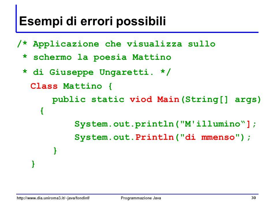http://www.dia.uniroma3.it/~java/fondinf/Programmazione Java 30 Esempi di errori possibili /* Applicazione che visualizza sullo * schermo la poesia Mattino * di Giuseppe Ungaretti.