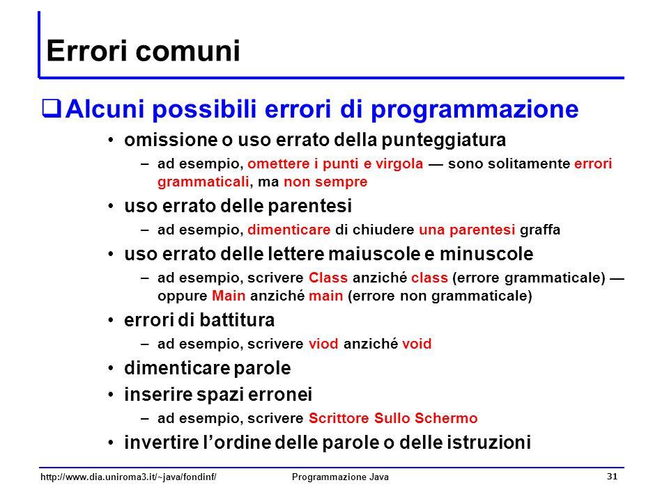 http://www.dia.uniroma3.it/~java/fondinf/Programmazione Java 31 Errori comuni  Alcuni possibili errori di programmazione omissione o uso errato della punteggiatura –ad esempio, omettere i punti e virgola — sono solitamente errori grammaticali, ma non sempre uso errato delle parentesi –ad esempio, dimenticare di chiudere una parentesi graffa uso errato delle lettere maiuscole e minuscole –ad esempio, scrivere Class anziché class (errore grammaticale) — oppure Main anziché main (errore non grammaticale) errori di battitura –ad esempio, scrivere viod anziché void dimenticare parole inserire spazi erronei –ad esempio, scrivere Scrittore Sullo Schermo invertire l'ordine delle parole o delle istruzioni