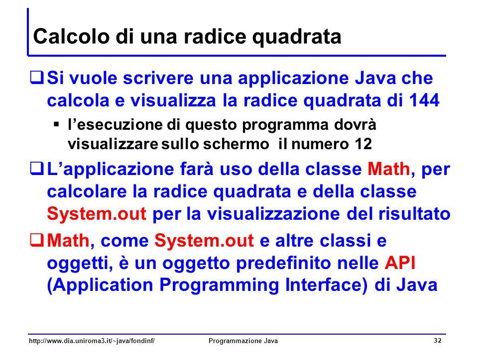 http://www.dia.uniroma3.it/~java/fondinf/Programmazione Java 32 Calcolo di una radice quadrata  Si vuole scrivere una applicazione Java che calcola e visualizza la radice quadrata di 144  l'esecuzione di questo programma dovrà visualizzare sullo schermo il numero 12  L'applicazione farà uso della classe Math, per calcolare la radice quadrata e della classe System.out per la visualizzazione del risultato  Math, come System.out e altre classi e oggetti, è un oggetto predefinito nelle API (Application Programming Interface) di Java