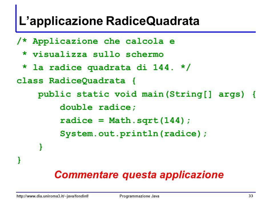http://www.dia.uniroma3.it/~java/fondinf/Programmazione Java 33 L'applicazione RadiceQuadrata /* Applicazione che calcola e * visualizza sullo schermo * la radice quadrata di 144.