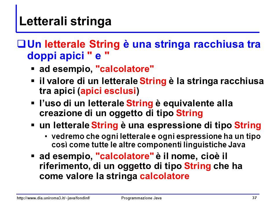 http://www.dia.uniroma3.it/~java/fondinf/Programmazione Java 37 Letterali stringa  Un letterale String è una stringa racchiusa tra doppi apici e  ad esempio, calcolatore  il valore di un letterale String è la stringa racchiusa tra apici (apici esclusi)  l'uso di un letterale String è equivalente alla creazione di un oggetto di tipo String  un letterale String è una espressione di tipo String vedremo che ogni letterale e ogni espressione ha un tipo così come tutte le altre componenti linguistiche Java  ad esempio, calcolatore è il nome, cioè il riferimento, di un oggetto di tipo String che ha come valore la stringa calcolatore