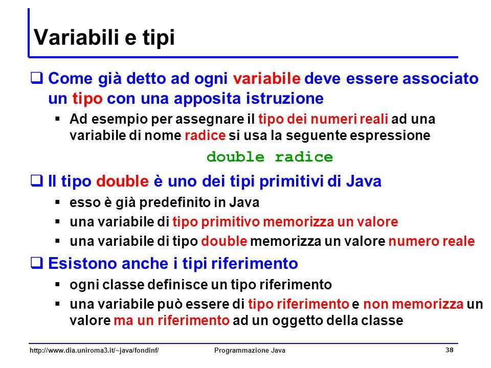 http://www.dia.uniroma3.it/~java/fondinf/Programmazione Java 38 Variabili e tipi  Come già detto ad ogni variabile deve essere associato un tipo con una apposita istruzione  Ad esempio per assegnare il tipo dei numeri reali ad una variabile di nome radice si usa la seguente espressione double radice  Il tipo double è uno dei tipi primitivi di Java  esso è già predefinito in Java  una variabile di tipo primitivo memorizza un valore  una variabile di tipo double memorizza un valore numero reale  Esistono anche i tipi riferimento  ogni classe definisce un tipo riferimento  una variabile può essere di tipo riferimento e non memorizza un valore ma un riferimento ad un oggetto della classe