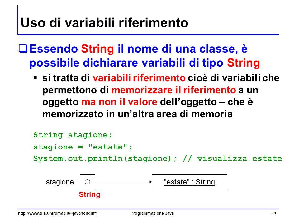 http://www.dia.uniroma3.it/~java/fondinf/Programmazione Java 39 Uso di variabili riferimento  Essendo String il nome di una classe, è possibile dichiarare variabili di tipo String  si tratta di variabili riferimento cioè di variabili che permettono di memorizzare il riferimento a un oggetto ma non il valore dell'oggetto – che è memorizzato in un'altra area di memoria String stagione; stagione = estate ; System.out.println(stagione); // visualizza estate estate : String stagione String