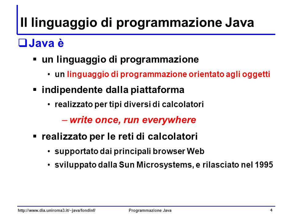 http://www.dia.uniroma3.it/~java/fondinf/Programmazione Java 4 Il linguaggio di programmazione Java  Java è  un linguaggio di programmazione un linguaggio di programmazione orientato agli oggetti  indipendente dalla piattaforma realizzato per tipi diversi di calcolatori –write once, run everywhere  realizzato per le reti di calcolatori supportato dai principali browser Web sviluppato dalla Sun Microsystems, e rilasciato nel 1995