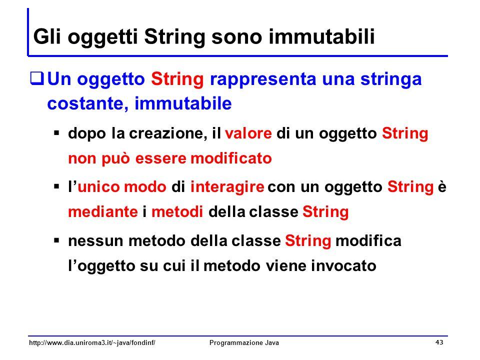 http://www.dia.uniroma3.it/~java/fondinf/Programmazione Java 43 Gli oggetti String sono immutabili  Un oggetto String rappresenta una stringa costante, immutabile  dopo la creazione, il valore di un oggetto String non può essere modificato  l'unico modo di interagire con un oggetto String è mediante i metodi della classe String  nessun metodo della classe String modifica l'oggetto su cui il metodo viene invocato