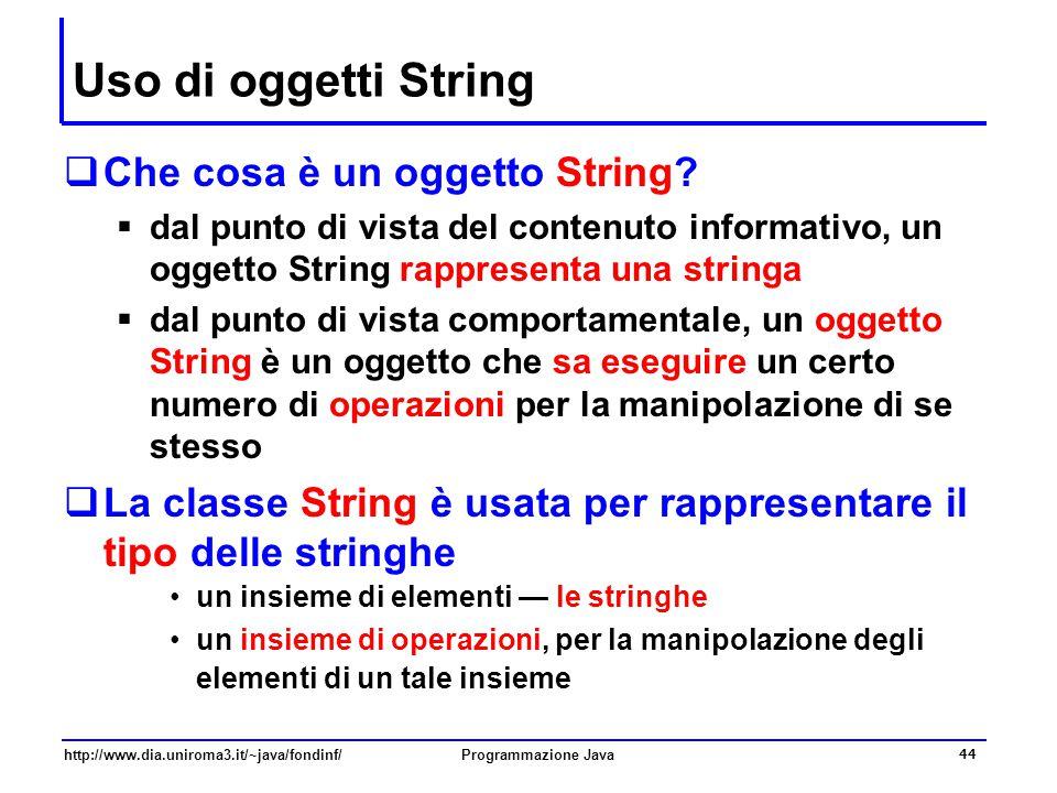 http://www.dia.uniroma3.it/~java/fondinf/Programmazione Java 44 Uso di oggetti String  Che cosa è un oggetto String?  dal punto di vista del contenu