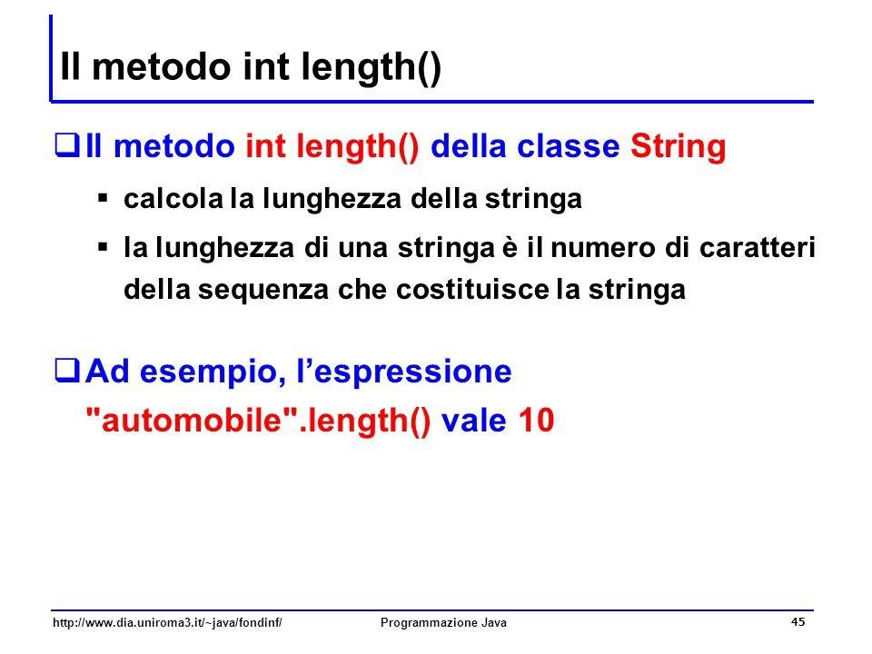 http://www.dia.uniroma3.it/~java/fondinf/Programmazione Java 45 Il metodo int length()  Il metodo int length() della classe String  calcola la lunghezza della stringa  la lunghezza di una stringa è il numero di caratteri della sequenza che costituisce la stringa  Ad esempio, l'espressione automobile .length() vale 10