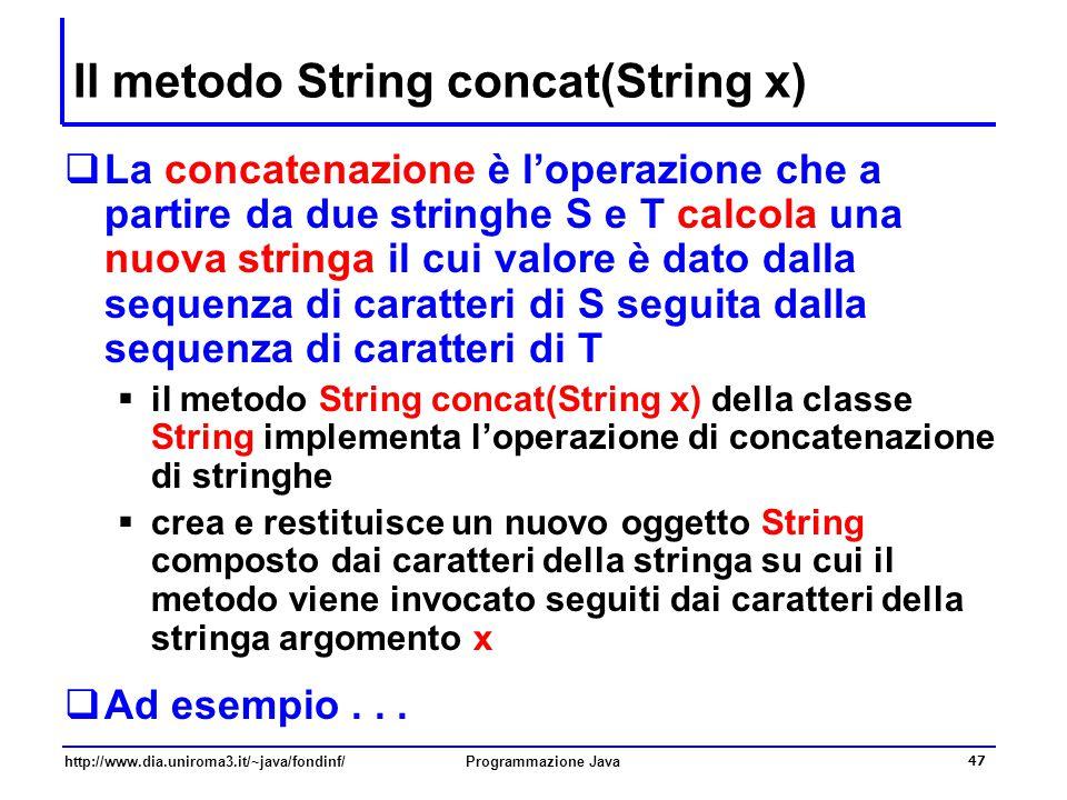 http://www.dia.uniroma3.it/~java/fondinf/Programmazione Java 47 Il metodo String concat(String x)  La concatenazione è l'operazione che a partire da due stringhe S e T calcola una nuova stringa il cui valore è dato dalla sequenza di caratteri di S seguita dalla sequenza di caratteri di T  il metodo String concat(String x) della classe String implementa l'operazione di concatenazione di stringhe  crea e restituisce un nuovo oggetto String composto dai caratteri della stringa su cui il metodo viene invocato seguiti dai caratteri della stringa argomento x  Ad esempio...