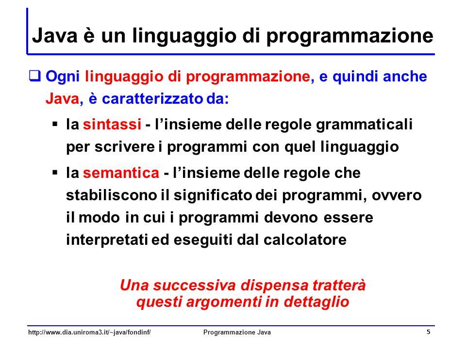 http://www.dia.uniroma3.it/~java/fondinf/Programmazione Java 5 Java è un linguaggio di programmazione  Ogni linguaggio di programmazione, e quindi anche Java, è caratterizzato da:  la sintassi - l'insieme delle regole grammaticali per scrivere i programmi con quel linguaggio  la semantica - l'insieme delle regole che stabiliscono il significato dei programmi, ovvero il modo in cui i programmi devono essere interpretati ed eseguiti dal calcolatore Una successiva dispensa tratterà questi argomenti in dettaglio