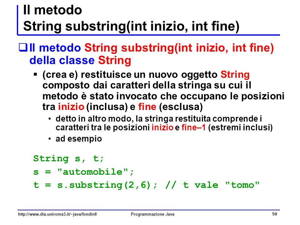 http://www.dia.uniroma3.it/~java/fondinf/Programmazione Java 50 Il metodo String substring(int inizio, int fine)  Il metodo String substring(int inizio, int fine) della classe String  (crea e) restituisce un nuovo oggetto String composto dai caratteri della stringa su cui il metodo è stato invocato che occupano le posizioni tra inizio (inclusa) e fine (esclusa) detto in altro modo, la stringa restituita comprende i caratteri tra le posizioni inizio e fine–1 (estremi inclusi) ad esempio String s, t; s = automobile ; t = s.substring(2,6); // t vale tomo