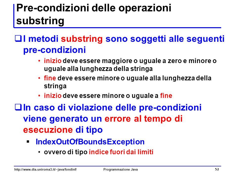 http://www.dia.uniroma3.it/~java/fondinf/Programmazione Java 52 Pre-condizioni delle operazioni substring  I metodi substring sono soggetti alle seguenti pre-condizioni inizio deve essere maggiore o uguale a zero e minore o uguale alla lunghezza della stringa fine deve essere minore o uguale alla lunghezza della stringa inizio deve essere minore o uguale a fine  In caso di violazione delle pre-condizioni viene generato un errore al tempo di esecuzione di tipo  IndexOutOfBoundsException ovvero di tipo indice fuori dai limiti