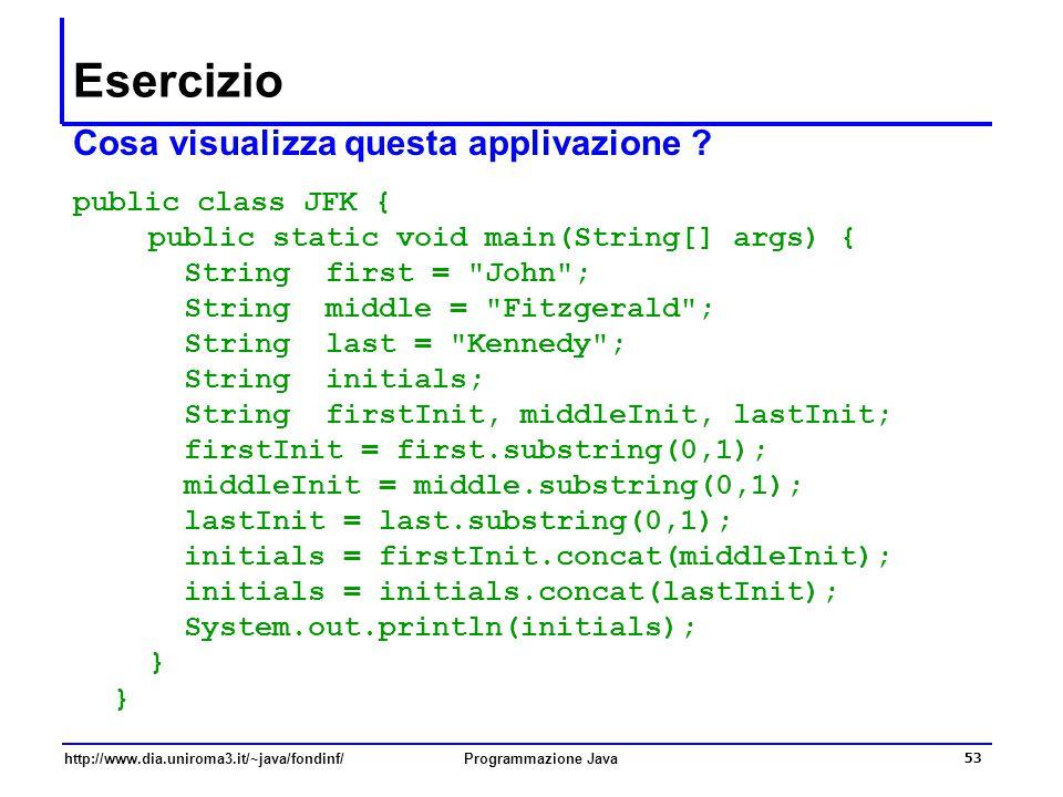 http://www.dia.uniroma3.it/~java/fondinf/Programmazione Java 53 Esercizio Cosa visualizza questa applivazione ? public class JFK { public static void