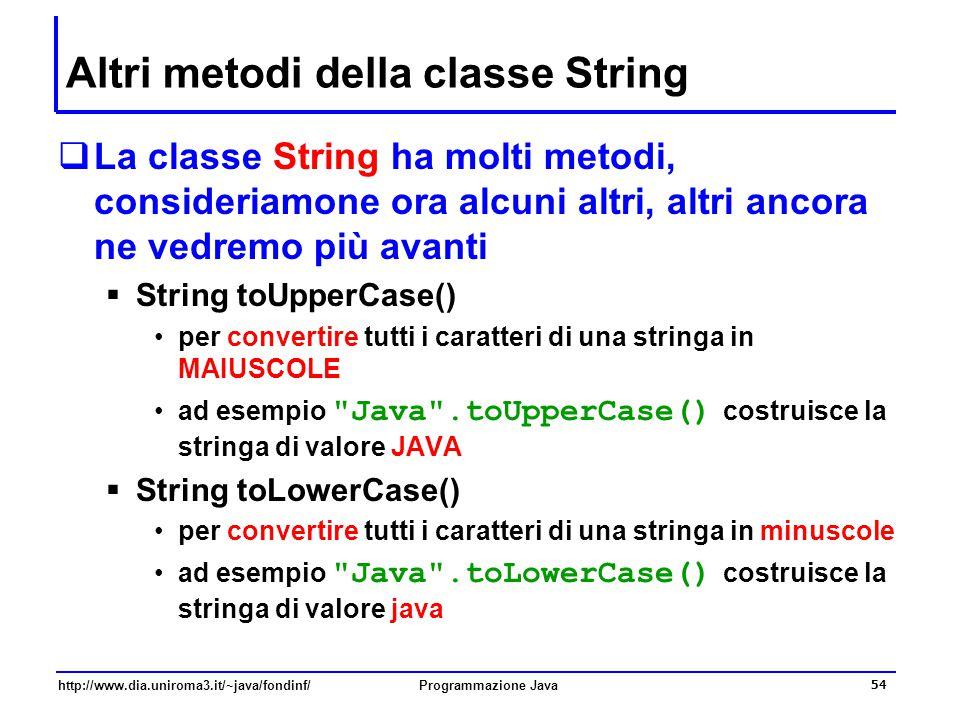 http://www.dia.uniroma3.it/~java/fondinf/Programmazione Java 54 Altri metodi della classe String  La classe String ha molti metodi, consideriamone ora alcuni altri, altri ancora ne vedremo più avanti  String toUpperCase() per convertire tutti i caratteri di una stringa in MAIUSCOLE ad esempio Java .toUpperCase() costruisce la stringa di valore JAVA  String toLowerCase() per convertire tutti i caratteri di una stringa in minuscole ad esempio Java .toLowerCase() costruisce la stringa di valore java