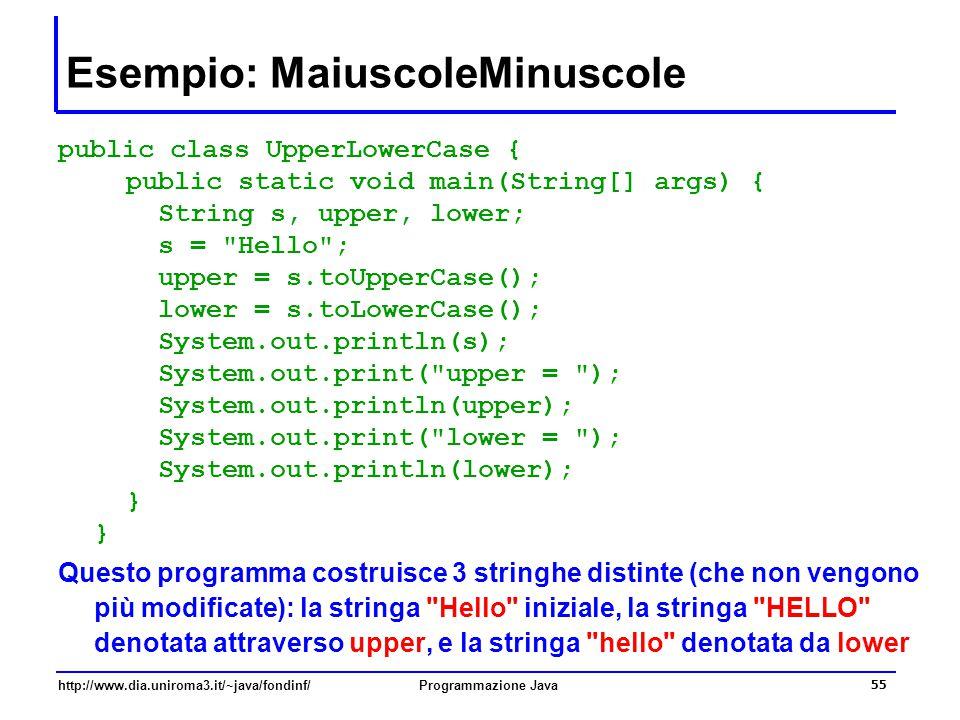 http://www.dia.uniroma3.it/~java/fondinf/Programmazione Java 55 Esempio: MaiuscoleMinuscole public class UpperLowerCase { public static void main(String[] args) { String s, upper, lower; s = Hello ; upper = s.toUpperCase(); lower = s.toLowerCase(); System.out.println(s); System.out.print( upper = ); System.out.println(upper); System.out.print( lower = ); System.out.println(lower); } } Questo programma costruisce 3 stringhe distinte (che non vengono più modificate): la stringa Hello iniziale, la stringa HELLO denotata attraverso upper, e la stringa hello denotata da lower