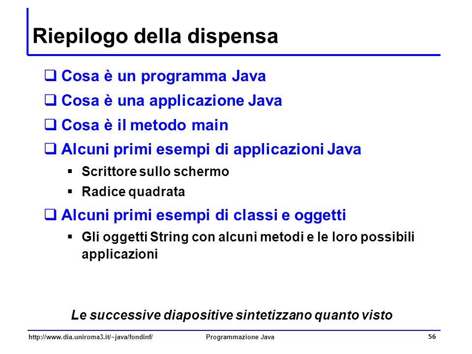 http://www.dia.uniroma3.it/~java/fondinf/Programmazione Java 56 Riepilogo della dispensa  Cosa è un programma Java  Cosa è una applicazione Java  C