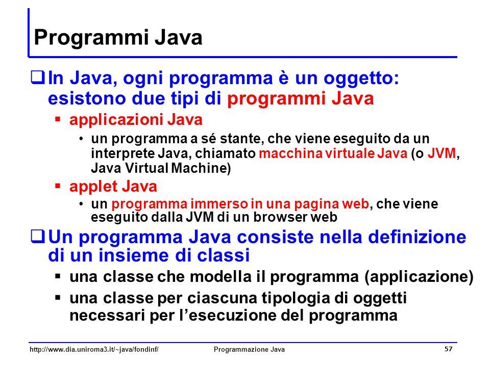 http://www.dia.uniroma3.it/~java/fondinf/Programmazione Java 57 Programmi Java  In Java, ogni programma è un oggetto: esistono due tipi di programmi Java  applicazioni Java un programma a sé stante, che viene eseguito da un interprete Java, chiamato macchina virtuale Java (o JVM, Java Virtual Machine)  applet Java un programma immerso in una pagina web, che viene eseguito dalla JVM di un browser web  Un programma Java consiste nella definizione di un insieme di classi  una classe che modella il programma (applicazione)  una classe per ciascuna tipologia di oggetti necessari per l'esecuzione del programma