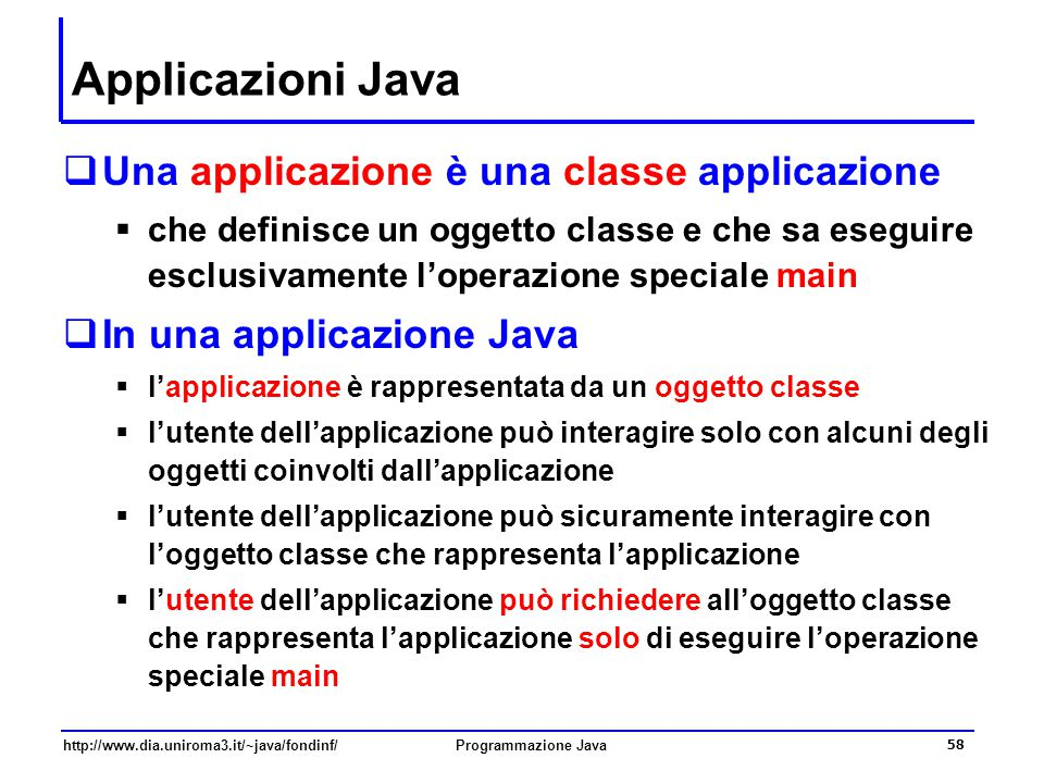 http://www.dia.uniroma3.it/~java/fondinf/Programmazione Java 58 Applicazioni Java  Una applicazione è una classe applicazione  che definisce un oggetto classe e che sa eseguire esclusivamente l'operazione speciale main  In una applicazione Java  l'applicazione è rappresentata da un oggetto classe  l'utente dell'applicazione può interagire solo con alcuni degli oggetti coinvolti dall'applicazione  l'utente dell'applicazione può sicuramente interagire con l'oggetto classe che rappresenta l'applicazione  l'utente dell'applicazione può richiedere all'oggetto classe che rappresenta l'applicazione solo di eseguire l'operazione speciale main