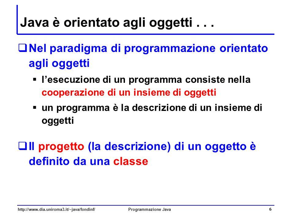 http://www.dia.uniroma3.it/~java/fondinf/Programmazione Java 6 Java è orientato agli oggetti...  Nel paradigma di programmazione orientato agli ogget