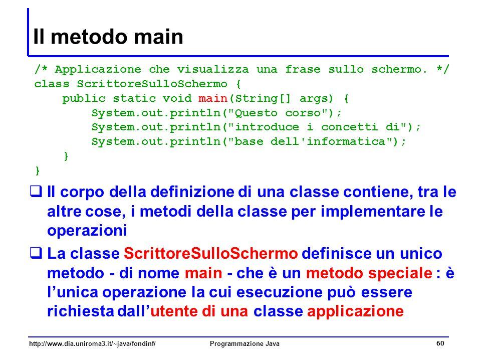 http://www.dia.uniroma3.it/~java/fondinf/Programmazione Java 60 Il metodo main  Il corpo della definizione di una classe contiene, tra le altre cose, i metodi della classe per implementare le operazioni  La classe ScrittoreSulloSchermo definisce un unico metodo - di nome main - che è un metodo speciale : è l'unica operazione la cui esecuzione può essere richiesta dall'utente di una classe applicazione /* Applicazione che visualizza una frase sullo schermo.
